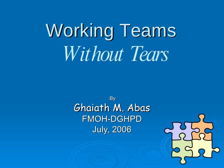 Working Teams  By: Ghaiath M. Abas FMOH-DGHPD July, 2006 Without Tears