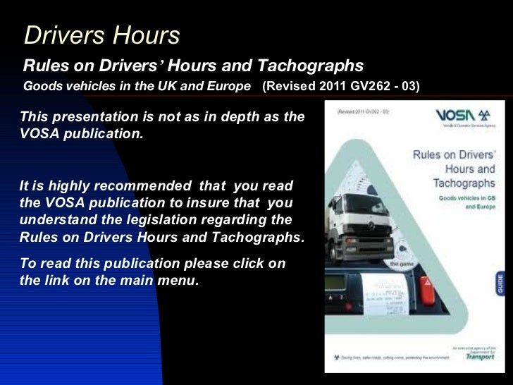 Drivers HoursRules on Drivers' Hours and TachographsGoods vehicles in the UK and Europe (Revised 2011 GV262 - 03)This pres...