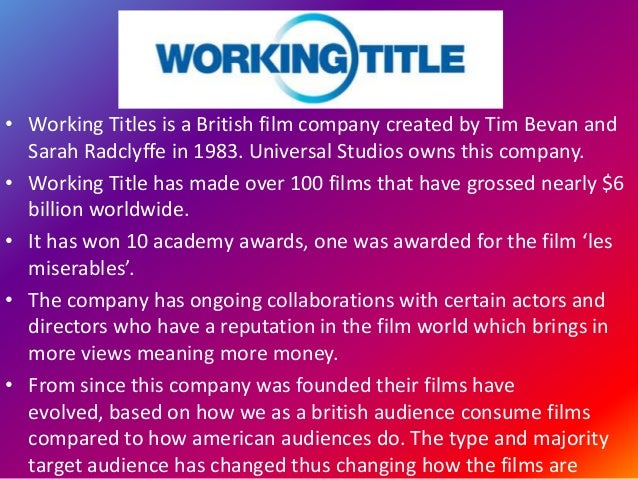 • Working Titles is a British film company created by Tim Bevan and Sarah Radclyffe in 1983. Universal Studios owns this c...