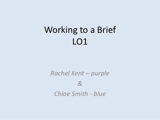 Working to a Brief      LO1 Rachel Kent – purple          &  Chloe Smith - blue