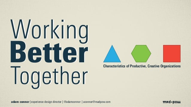 Working Better Together Working Better Together adam connor | experience design director | @adamconnor | aconnor@madpow.co...