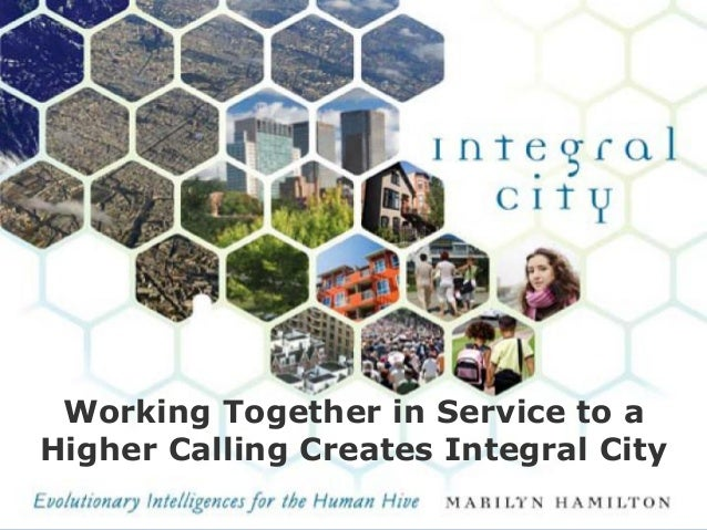 Working Together in Service to a Higher Calling Creates Integral City ©Marilyn Hamilton PhD CGA