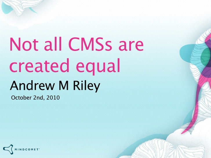 Not all CMSs are created equal Andrew M Riley October 2nd, 2010