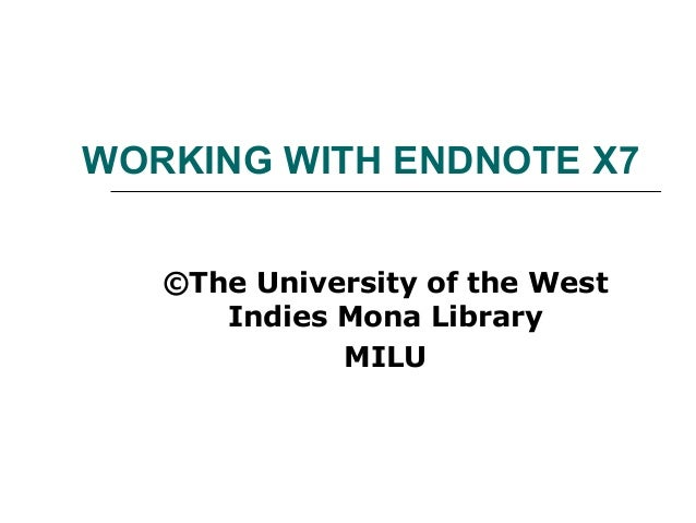 WORKING WITH ENDNOTE X7 ©The University of the West Indies Mona Library MILU