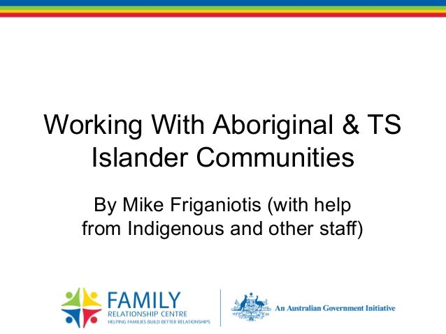 Working With Aboriginal & TS Islander Communities By Mike Friganiotis (with help from Indigenous and other staff)