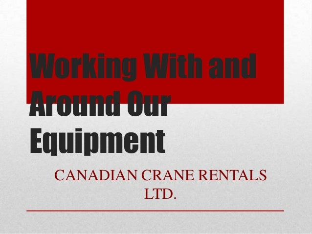 Working With andAround OurEquipmentCANADIAN CRANE RENTALSLTD.