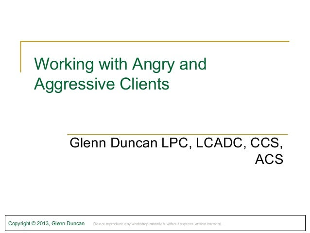 Working with Angry and          Aggressive Clients                        Glenn Duncan LPC, LCADC, CCS,                   ...