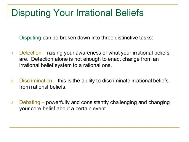 irrational beliefs 3 identify irrational beliefs musting one consistent feature common to each and every irrational belief is that they're all amplified by the word must the more our beliefs turn irrational, the more we elevate our preferences into musts.