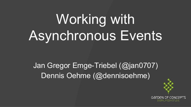 Working with Asynchronous Events Jan Gregor Emge-Triebel (@jan0707) Dennis Oehme (@dennisoehme)