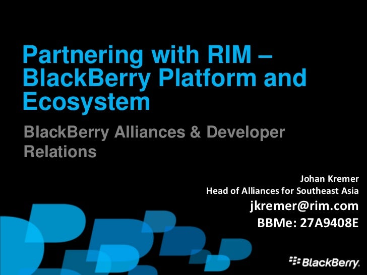Partnering with RIM –BlackBerry Platform andEcosystemBlackBerry Alliances & DeveloperRelations                            ...