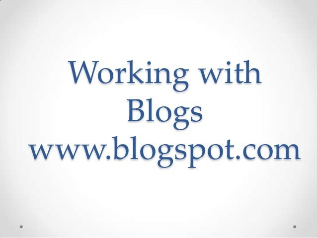 Working with Blogs www.blogspot.com