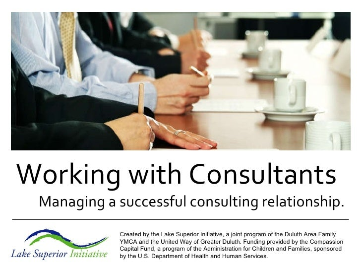 Working with Consultants Managing a successful consulting relationship. Created by the Lake Superior Initiative, a joint p...