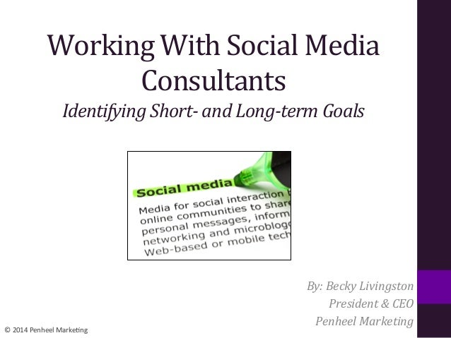 ©	   2014	   Penheel	   Marke0ng	    Working	   With	   Social	   Media	    Consultants	    Identifying	   Short-­‐	   and...