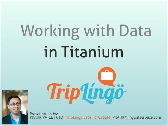 Working with Data in Titanium  Presentation by: PRATIK PATEL | CTO | TripLingo Labs | @prpatel PRATIK@mypatelspace.com
