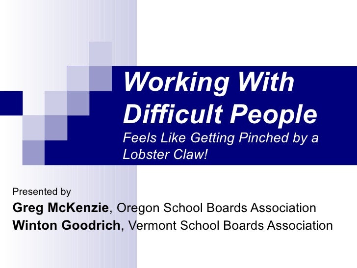 Working With Difficult People   Feels Like Getting Pinched by a Lobster Claw! Presented by Greg McKenzie ,  Oregon School ...