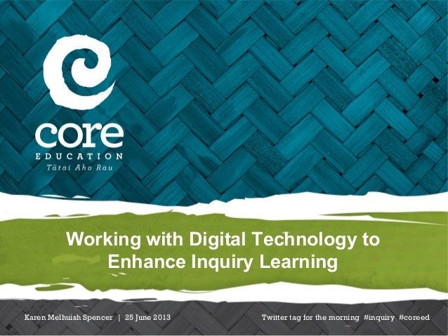 Working with Digital Technology toEnhance Inquiry LearningKaren Melhuish Spencer | 25 June 2013 Twitter tag for the mornin...