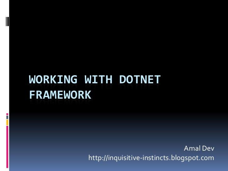 Working with DOTNET framework <br />AmalDev<br />http://inquisitive-instincts.blogspot.com<br />