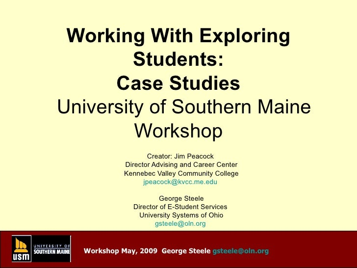 Working With Exploring Students: Case Studies   University of Southern Maine Workshop Creator: Jim Peacock  Director Advis...