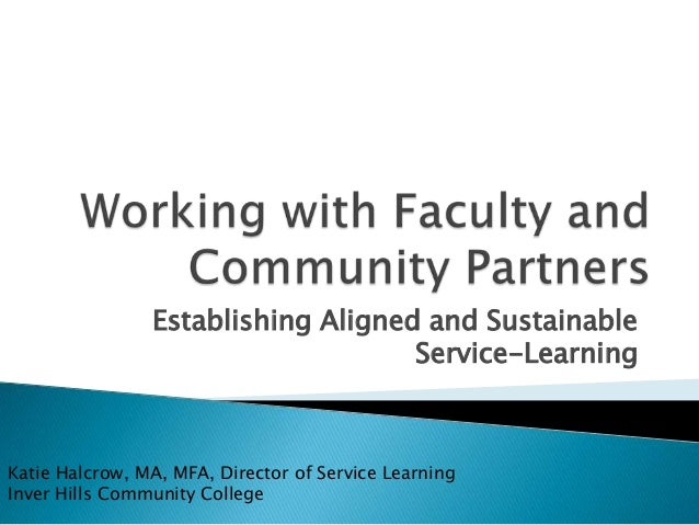 Establishing Aligned and SustainableService-LearningKatie Halcrow, MA, MFA, Director of Service LearningInver Hills Commun...