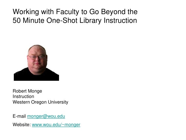 Working with Faculty to Go Beyond the50 Minute One-Shot Library InstructionRobert MongeInstructionWestern Oregon Universit...