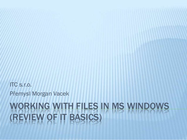 ITC s.r.o.Přemysl Morgan VacekWORKING WITH FILES IN MS WINDOWS(REVIEW OF IT BASICS)