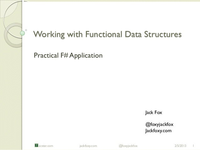Working with Functional Data StructuresPractical F# Application                                             Jack Fox      ...