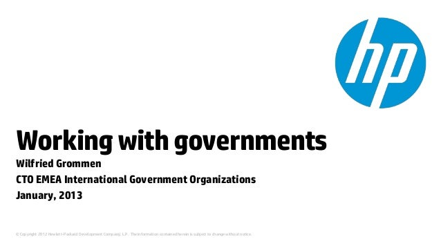 Working with governmentsWilfried GrommenCTO EMEA International Government OrganizationsJanuary, 2013© Copyright 2012 Hewle...