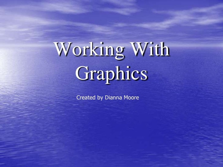 Working With Graphics<br />Created by Dianna Moore<br />