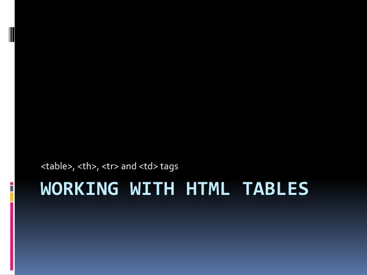 Working with HTML Tables<br /><table>, <th>, <tr> and <td> tags<br />