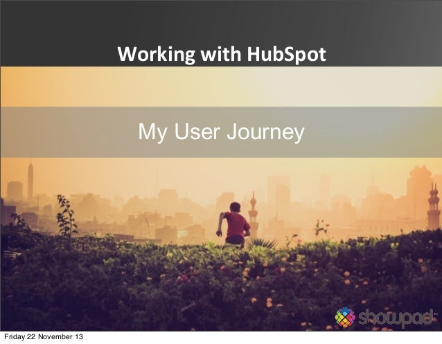 Working  with  HubSpot My User Journey  Friday 22 November 13