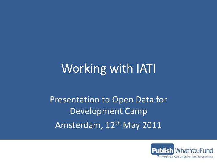 Working with IATI<br />Presentation to Open Data for Development Camp<br />Amsterdam, 12th May 2011<br />