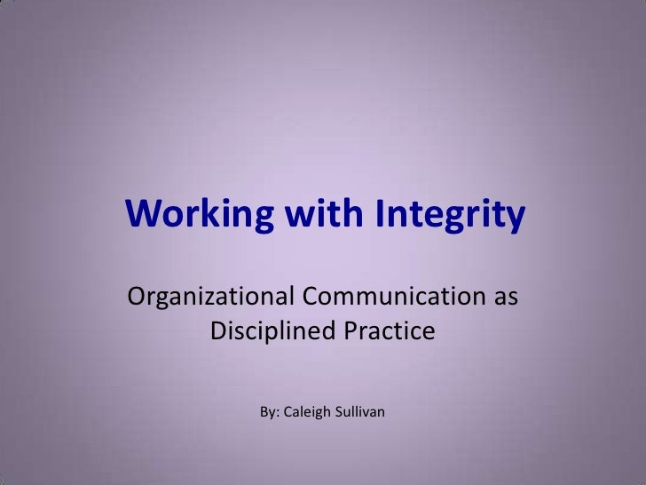 Working with Integrity<br />Organizational Communication as Disciplined Practice<br />By: Caleigh Sullivan<br />
