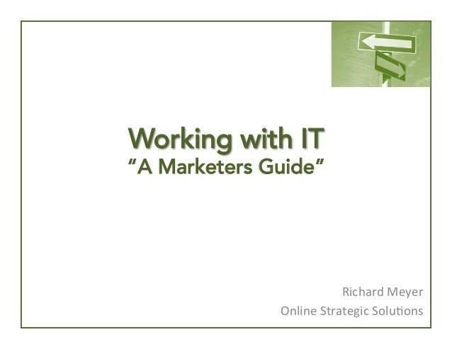 "Working with IT  ""A Marketers Guide""  Richard	   Meyer	    Online	   Strategic	   Solu4ons"