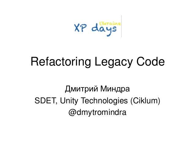 Refactoring Legacy Code  Дмитрий Миндра  SDET, Unity Technologies (Ciklum)  @dmytromindra