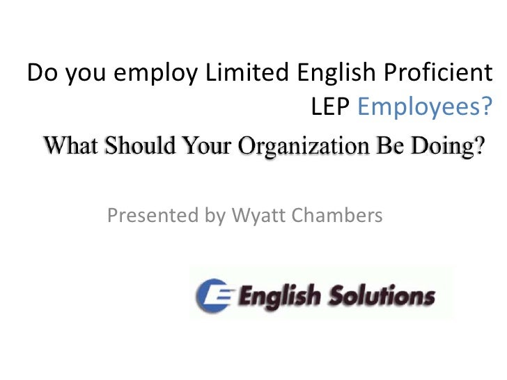 Do you employ Limited English Proficient LEP Employees?<br />What Should Your Organization Be Doing? <br />Presented by Wy...