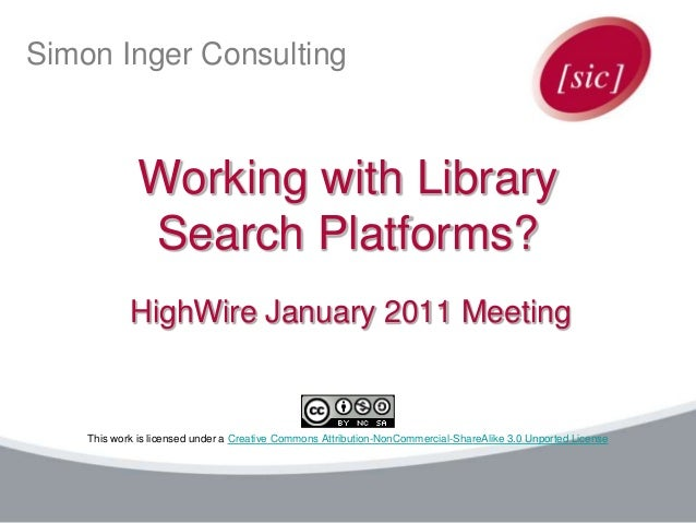 Simon Inger Consulting Working with Library Search Platforms? HighWire January 2011 Meeting This work is licensed under a ...