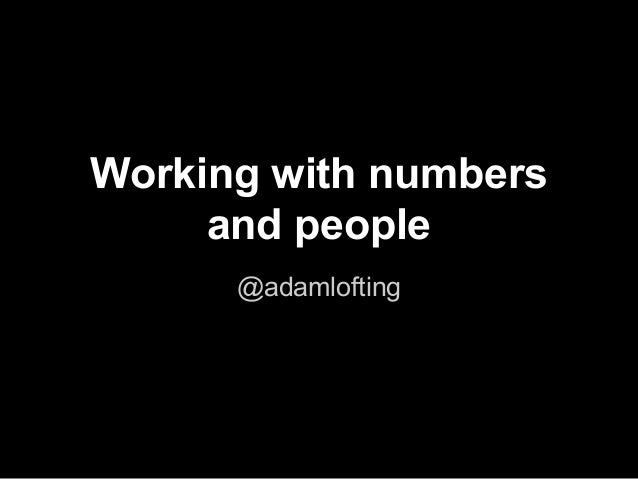 Working with numbers  and people  @adamlofting