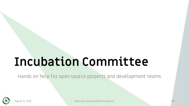 Incubation Committee Hands on help for open source projects and development teams August 31, 2018 Open Source Geospatial F...