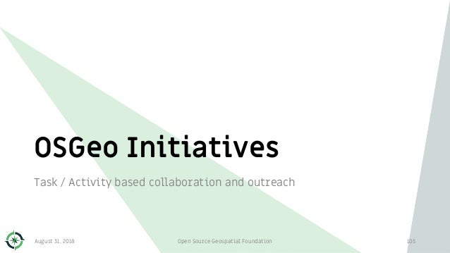 OSGeo Initiatives Task / Activity based collaboration and outreach 105August 31, 2018 Open Source Geospatial Foundation