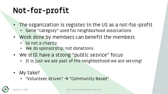 Not-for-profit August 31, 2018 Open Source Geospatial Foundation 11 • The organization is register in the US as a not-for-...