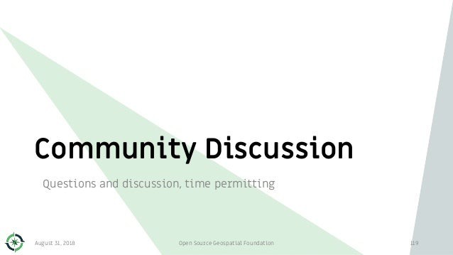 Community Discussion Questions and discussion, time permitting August 31, 2018 Open Source Geospatial Foundation 119