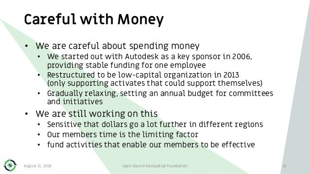 Careful with Money August 31, 2018 Open Source Geospatial Foundation 12 • We are careful about spending money • We started...