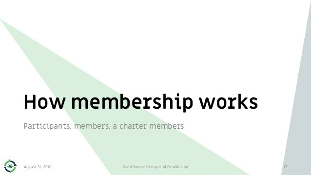 How membership works 13 Participants, members, a charter members August 31, 2018 Open Source Geospatial Foundation