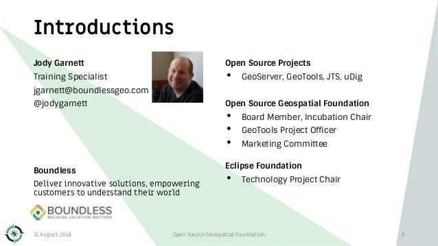 Introductions Jody Garnett Training Specialist jgarnett@boundlessgeo.com @jodygarnett Boundless Deliver innovative solutio...