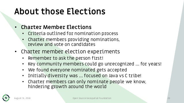 About those Elections August 31, 2018 Open Source Geospatial Foundation 20 • Charter Member Elections • Criteria outlined ...