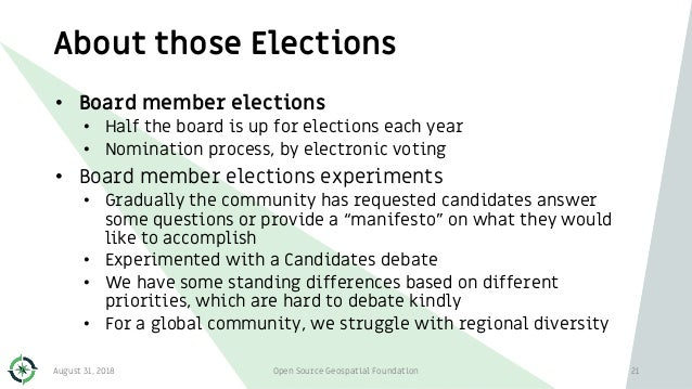 About those Elections August 31, 2018 Open Source Geospatial Foundation 21 • Board member elections • Half the board is up...
