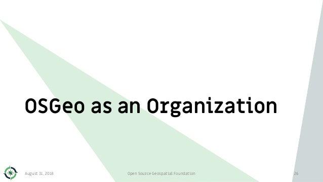 OSGeo as an Organization August 31, 2018 Open Source Geospatial Foundation 26