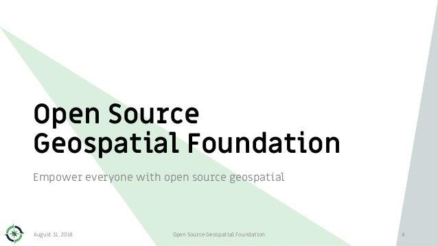 Open Source Geospatial Foundation Empower everyone with open source geospatial 4August 31, 2018 Open Source Geospatial Fou...
