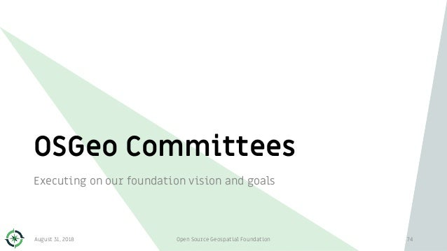 OSGeo Committees Executing on our foundation vision and goals 74August 31, 2018 Open Source Geospatial Foundation