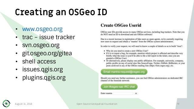 Creating an OSGeo ID • www.osgeo.org • trac – issue tracker • svn.osgeo.org • git.osgeo.org/gitea • shell access • issues....